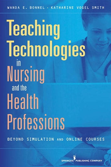Teaching Technologies in Nursing & the Health Professions - Beyond Simulation and Online Courses ebook by Dr. Wanda Bonnel, PhD, RN,Dr. Katharine Smith, PhD, RN