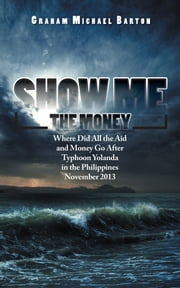 Show Me the Money - Where Did All the Aid and Money Go After Typhoon Yolanda in the Philippines November 2013 ebook by Graham Michael Barton