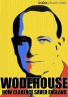 How Clarence Saved England: A Tale of the Great Invasion ebook by P.G. Wodehouse