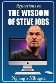Reflections on the Wisdom of Steve Jobs - Inspiring business, leadership and life lessons from the man who changed the world ebook by Ng'ang'a Mbugua
