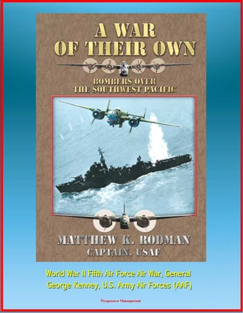 A War of Their Own: Bombers over the Southwest Pacific - World War II Fifth Air Force Air War, General George Kenney, U.S. Army Air Forces (AAF) ebook by Progressive Management