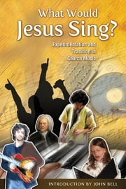 What Would Jesus Sing? - Experimentation and Tradition in Church Music ebook by John Bell,Marilyn L. Haskel