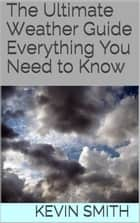 The Ultimate Weather Guide - Everything You Need to Know ebook by Kevin Smith
