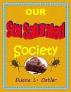 Our Sex Saturated Society ebook by Duane L. Ostler