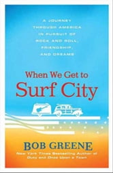 When We Get to Surf City - A Journey Through America in Pursuit of Rock and Roll, Friendship, and Dreams ebook by Bob Greene