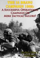 The Ia Drang Campaign 1965: A Successful Operational Campaign Or Mere Tactical Failure? ebook by Lt.-Col. Peter J. Schifferle