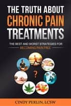 The Truth About Chronic Pain Treatments - The Best and Worst Strategies for Becoming Pain Free ebook by Cindy Perlin