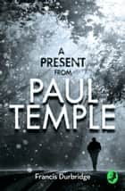 A Present from Paul Temple: Two Short Stories including Light-Fingers: A Paul Temple Story (A Paul Temple Mystery) ebook by Francis Durbridge
