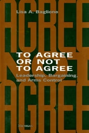 To Agree or Not to Agree - Leadership, Bargaining, and Arms Control ebook by Lisa Baglione