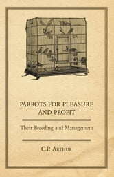 Parrots for Pleasure and Profit - Their Breeding and Management ebook by C. P. Arthur