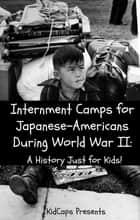 Internment Camps for Japanese-Americans During World War Two: A History Just for Kids! ebook by KidCaps