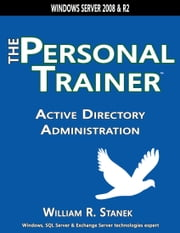 Active Directory Administration: The Personal Trainer for Windows Server 2008 and Windows Server 2008 R2 ebook by William Stanek