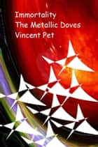 Immortality: The Metallic Doves ebook by Vincent Pet