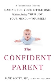 The Confident Parent - A Pediatrician's Guide to Caring for Your Little One--Without Losing Your Joy, Your Mind, or Yourself ebook by Jane Scott,Stephanie Land