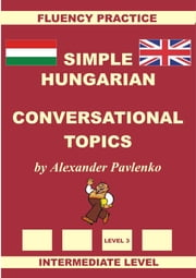 Hungarian-English, Simple Hungarian, Conversational Topics, Intermediate Level ebook by Alexander Pavlenko