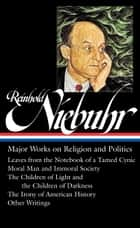 Reinhold Niebuhr: Major Works on Religion and Politics (LOA #263) - Leaves from the Notebook of a Tamed Cynic / Moral Man and Immoral Society / The Children of Light and the Children of Darkness / The Irony of American History ebook by Reinhold Niebuhr, Elisabeth Sifton