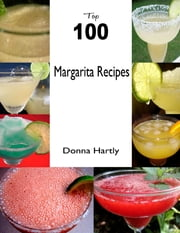 Top 100 Margarita Recipes ebook by Donna Hartly