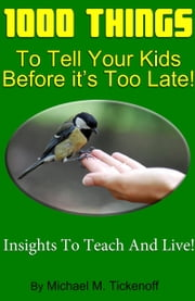1000 Things To Tell Your Kids Before It's Too Late! ebook by Michael M. Tickenoff
