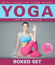 Yoga for Beginners With Over 100 Yoga Poses (Boxed Set) - Helps with Weight Loss, Meditation, Mindfulness and Chakras ebook by Speedy Publishing