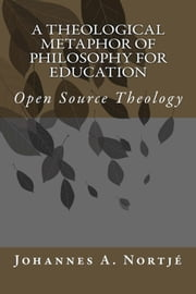 A Theological Metaphor of Philosophy for Education - Open Source Theology ebook by Johannes Nortjé