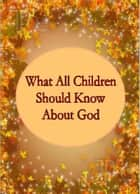 What All Children Should Know About God ebook by