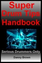 Super Drum Tips Handbook: For Drummers Who Are Serious About Music, Drums & Percussion ebook by Daniel N Brown