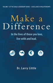 Make A Difference - In the lives of those you love, live with, and lead ebook by Dr. Larry Little