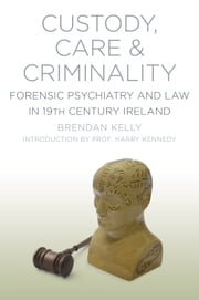 Custody, Care & Criminality - Forensic Psychiatry in 19th Century Ireland ebook by Brendan Kelly
