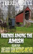 Friends Among The Amish - Volume 4- One Good Turn Deserves Another ebook by Theresa Ricci