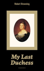 My Last Duchess (Complete Edition): Dramatic Lyrics from one of the most important Victorian poets and playwrights, regarded as a sage and philosopher-poet, known for Porphyria's Lover, The Pied Piper of Hamelin, The Book and the Ring ebook by Robert  Browning