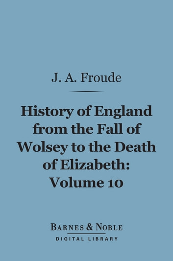 History of England From the Fall of Wolsey to the Death of Elizabeth, Volume 10 (Barnes & Noble Digital Library) ebook by James Anthony Froude
