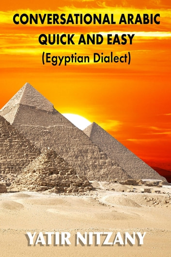 Conversational Arabic Quick and Easy - Egyptian Dialect, Spoken Egyptian Arabic, Colloquial Arabic of Egypt ebook by Yatir Nitzany