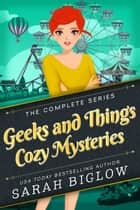 Geeks and Things Cozy Mysteries - The Complete Series ebook by Sarah Biglow