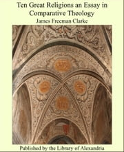 Ten Great Religions an Essay in Comparative Theology ebook by James Freeman Clarke