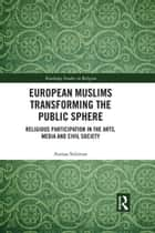 European Muslims Transforming the Public Sphere - Religious Participation in the Arts, Media and Civil Society ebook by Asmaa Soliman