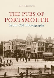 The Pubs of Portsmouth From Old Photographs ebook by Ron Brown