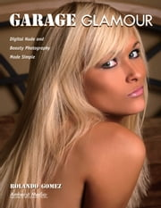 Garage Glamour - Digital Nude and Beauty Photography Made Simple ebook by Rolando Gomez
