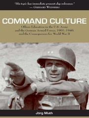 Command Culture: Officer Education in the U.S. Army and the German Armed Forces, 1901-1940, and the Consequences for World War II ebook by Jörg Muth