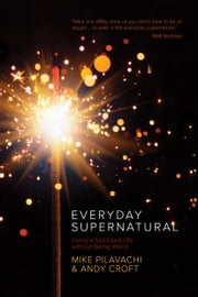 Everyday Supernatural - Living a Spirit-Led Life without Being Weird ebook by Mike Pilavachi,Andy Croft