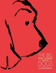 The Big New Yorker Book of Dogs ebook by Malcolm Gladwell,Susan Orlean,John Updike,James Thurber,The New Yorker Magazine