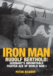 Iron Man - Rudolf Berthold: Germany's Indomitable Fighter Ace of World War I ebook by Peter Kilduff
