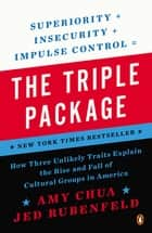 The Triple Package - How Three Unlikely Traits Explain the Rise and Fall of Cultural Groups in America ebook by Amy Chua, Jed Rubenfeld