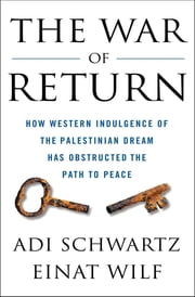 The War of Return - How Western Indulgence of the Palestinian Dream Has Obstructed the Path to Peace ebook by Adi Schwartz, Einat Wilf