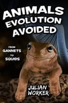Animals Evolution Avoided - From Gannets to Squids ebook by Julian Worker
