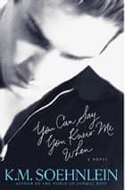You Can Say You Knew Me When ebook by K.M. Soehnlein