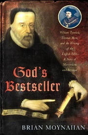 God's Bestseller - William Tyndale, Thomas More, and the Writing of the English Bible--A Story of Martyrdom and Betrayal ebook by Brian Moynahan