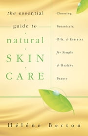 The Essential Guide to Natural Skin Care: Choosing Botanicals, Oils & Extracts for Simple & Healthy Beauty - Choosing Botanicals, Oils & Extracts for Simple & Healthy Beauty ebook by Hélène  Berton