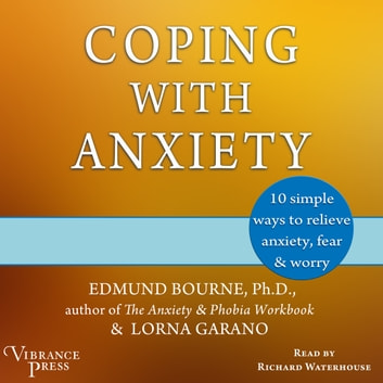 Coping with Anxiety - Ten Simple Ways to Relieve Anxiety, Fear, and Worry audiobook by Edmund Bourne