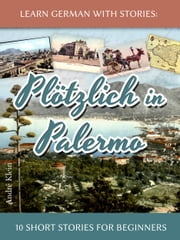 Learn German with Stories: Plötzlich in Palermo – 10 Short Stories for Beginners ebook by André Klein