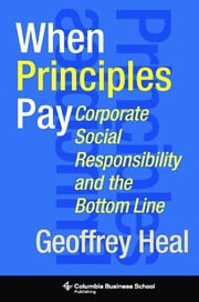 When Principles Pay - Corporate Social Responsibility and the Bottom Line ebook by Geoffrey Heal